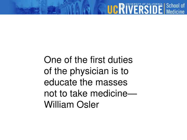 One of the first duties of the physician is to educate the masses not to take medicine—William Osler