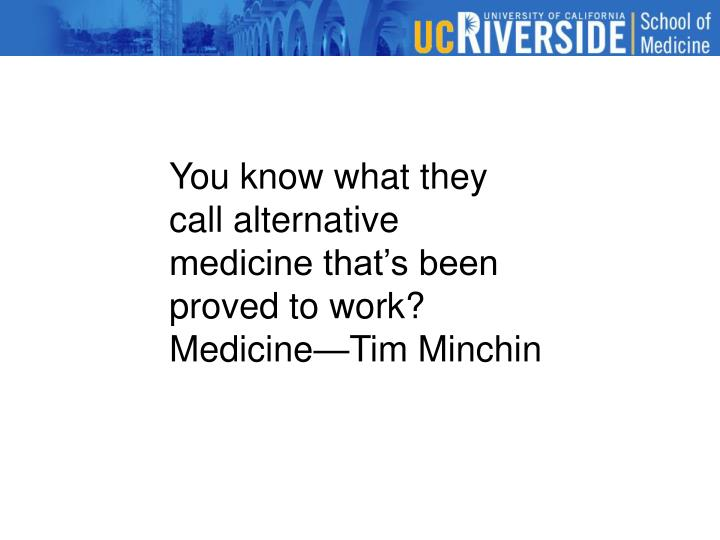 You know what they call alternative medicine that's been proved to work?  Medicine—Tim Minchin