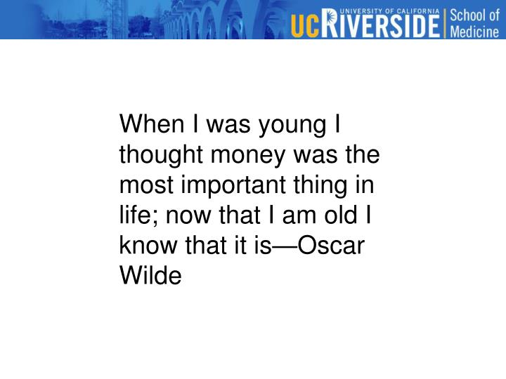 When I was young I thought money was the most important thing in life; now that I am old I know that it is—Oscar Wilde