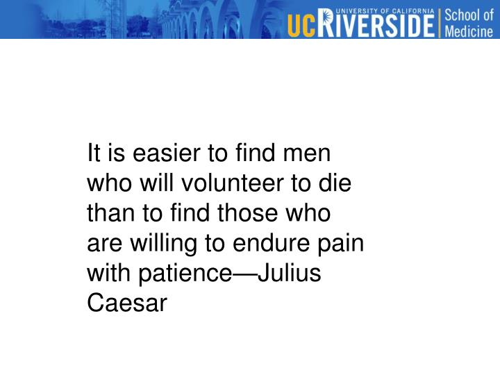 It is easier to find men who will volunteer to die than to find those who are willing to endure pain with patience—Julius Caesar