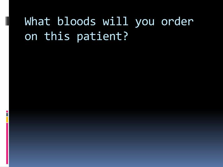 What bloods will you order on this patient?