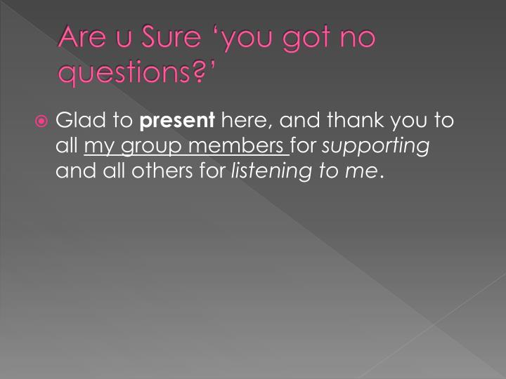 Are u Sure 'you got no questions?'