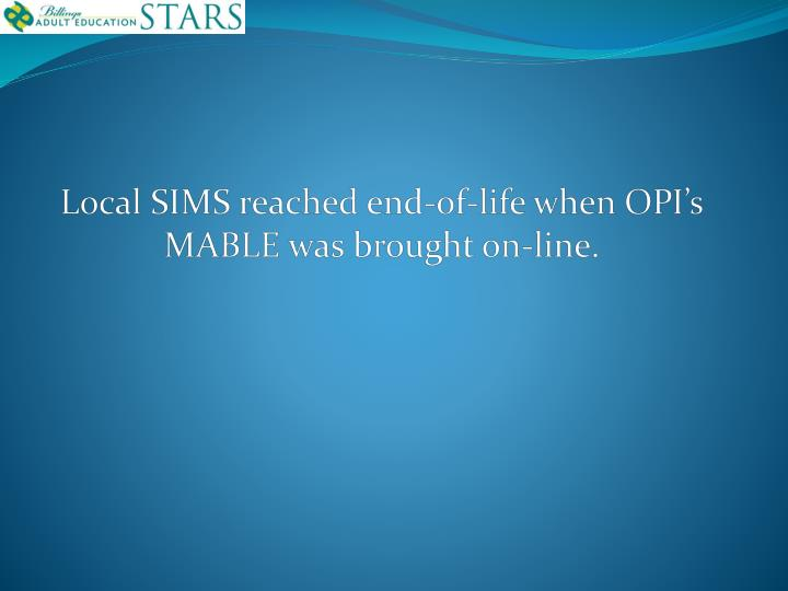 Local SIMS reached end-of-life when OPI's MABLE was brought on-line.