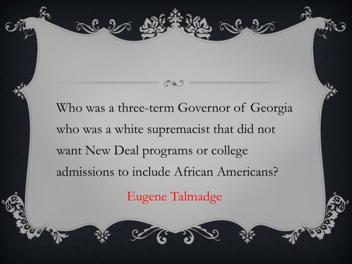 Who was a three-term Governor of Georgia who was a white supremacist that did not want New Deal programs or college admissions to include African Americans