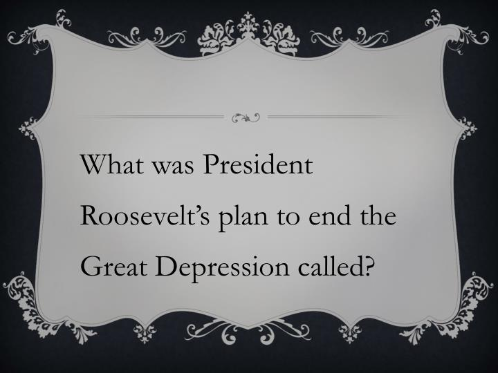 What was President Roosevelt's plan to end the Great Depression called?