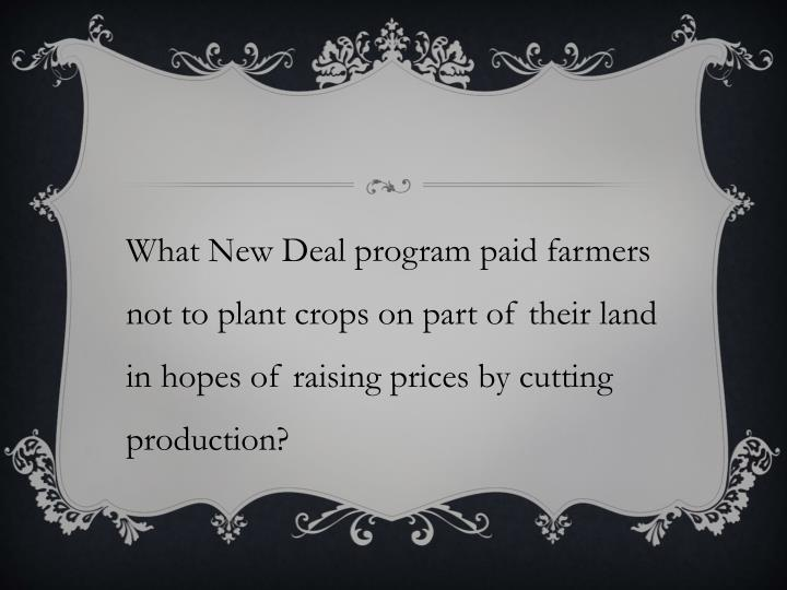 What New Deal program paid farmers not to plant crops on part of their land in hopes of raising prices by cutting production?