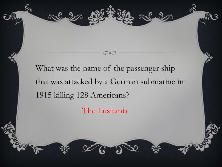 What was the name of the passenger ship that was attacked by a German submarine in 1915 killing 128 ...