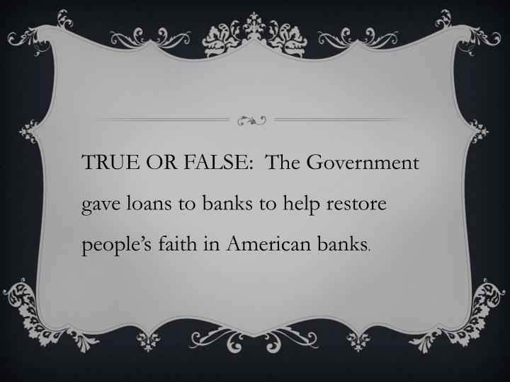 TRUE OR FALSE:  The Government gave loans to banks to help restore people's faith in American banks