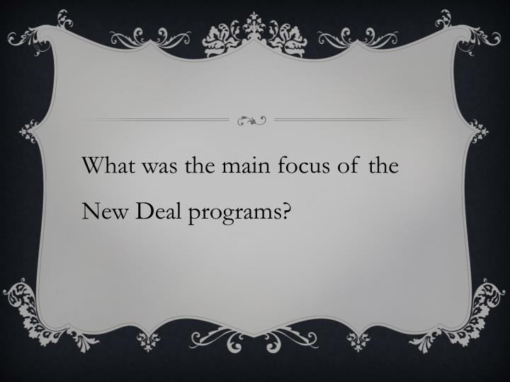 What was the main focus of the New Deal programs?