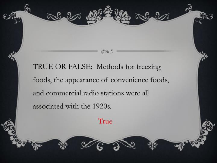 TRUE OR FALSE:  Methods for freezing foods, the appearance of convenience foods, and commercial radio stations were all associated with the 1920s