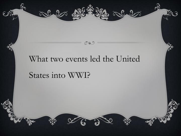 What two events led the United States into WWI?