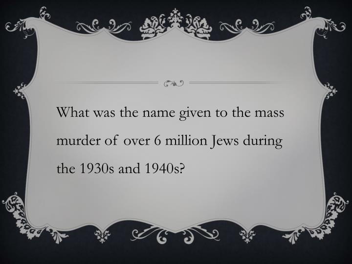 What was the name given to the mass murder of over 6 million Jews during the 1930s and 1940s?