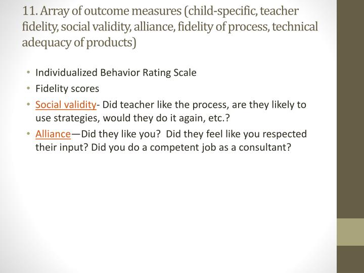 11. Array of outcome measures (child-specific, teacher fidelity, social validity, alliance, fidelity of process, technical adequacy of products)