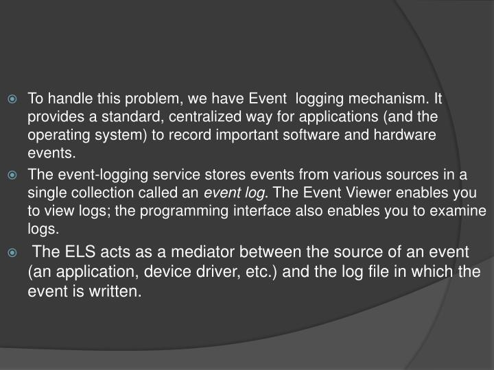 To handle this problem, we have Event  logging mechanism. It provides a standard, centralized way for applications (and the operating system) to record important software and hardware events.