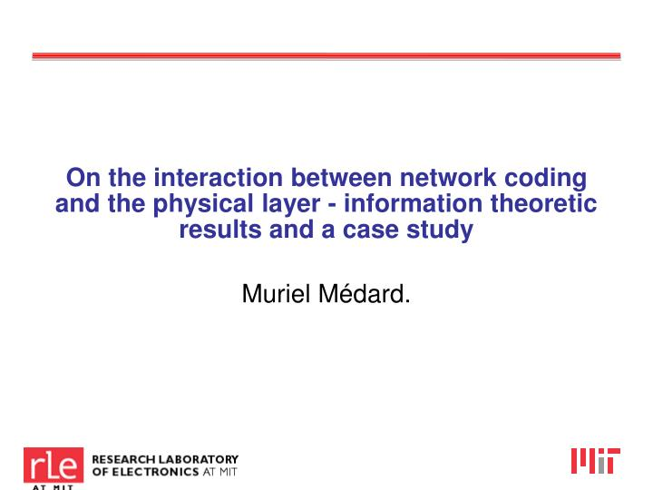 On the interaction between network coding and the physical layer - information theoretic results and...