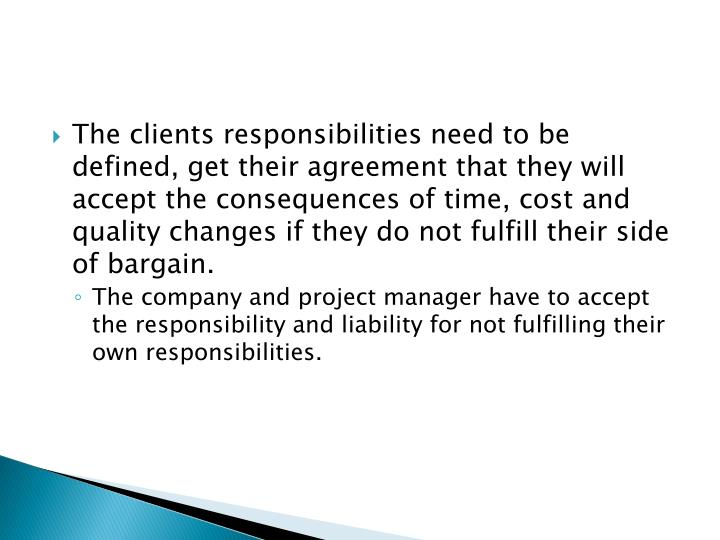 The clients responsibilities need to be defined, get their agreement that they will accept the consequences of time, cost and quality changes if they do not fulfill their side of bargain.