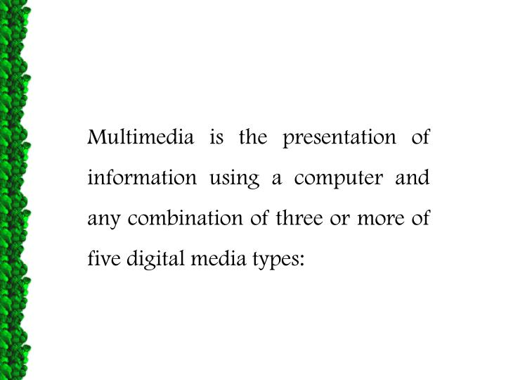 Multimedia is the presentation of information using a computer and any combination of three or more...