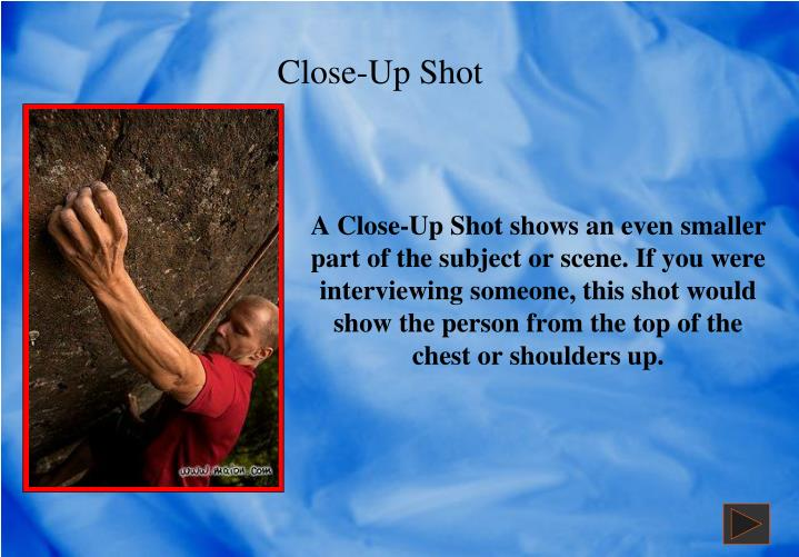 A Close-Up Shot shows an even smaller part of the subject or scene. If you were    interviewing someone, this shot would show the person from the top of the chest or shoulders up.