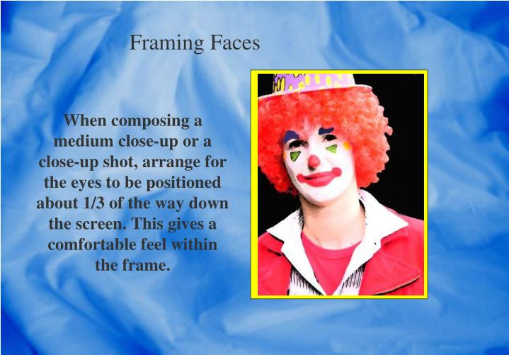 When composing a medium close-up or a close-up shot, arrange for the eyes to be positioned about 1/3 of the way down the screen. This gives a comfortable feel within the frame.