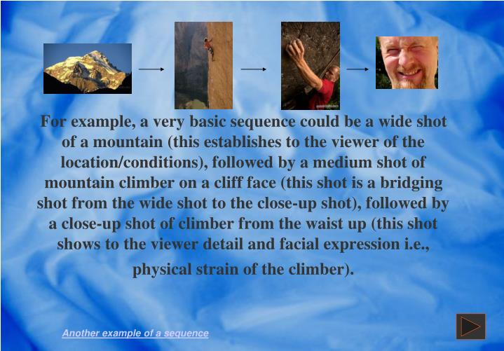 For example, a very basic sequence could be a wide shot of a mountain (this establishes to the viewer of the location/conditions), followed by a medium shot of mountain climber on a cliff face (this shot is a bridging shot from the wide shot to the close-up shot), followed by a close-up shot of climber from the waist up (this shot shows to the viewer detail and facial expression i.e., physical strain of the climber).