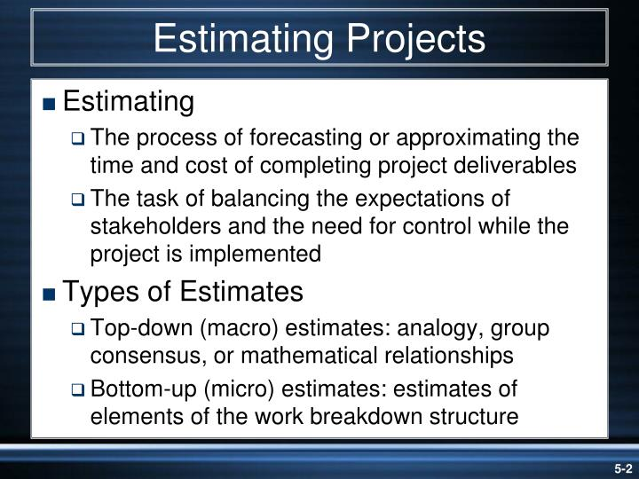 estimating micro estimation This is a very quick technique, but the estimate is very dependent upon who is doing the estimating and their experiences bottom up estimate this estimate requires that the activities of the project be decomposed into very small micro-tasks.