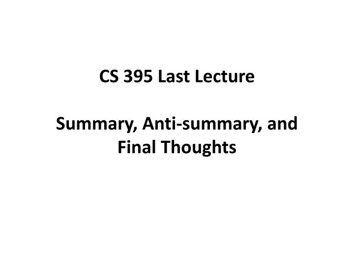 cs 395 last lecture summary anti summary and final t houghts n.