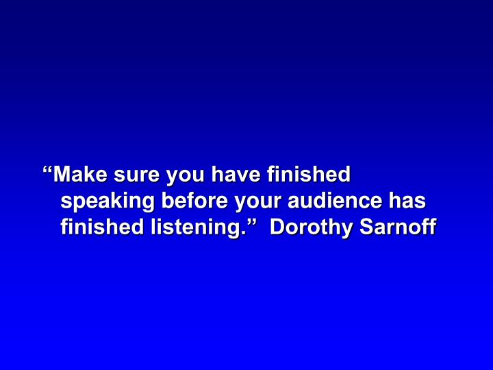 """""""Make sure you have finished speaking before your audience has finished listening.""""  Dorothy Sarnoff"""