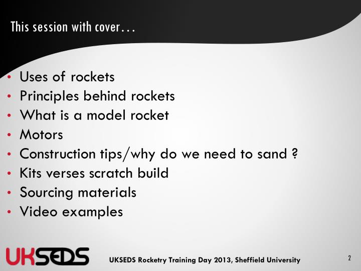 This session with cover… Uses of rockets; Principles behind rockets; What is a model rocket; Motors; Construction ...