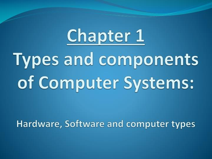 chapter 1 types and components of computer systems hardware software and computer types n.
