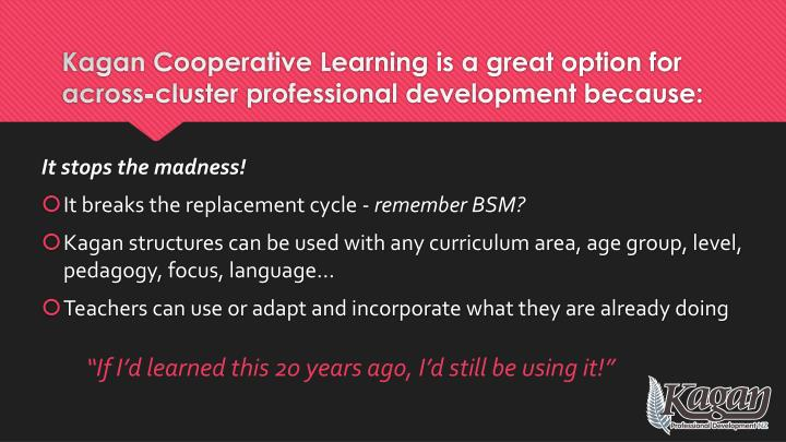 Kagan Cooperative Learning is a great option for across-cluster professional development because: