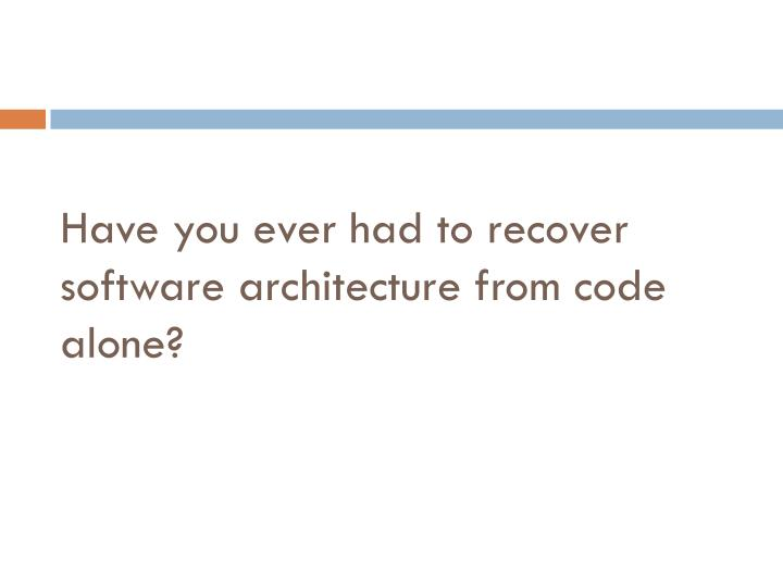 Have you ever had to recover software architecture from code alone?