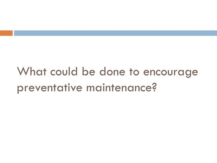 What could be done to encourage preventative maintenance?