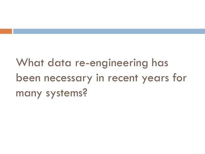 What data re-engineering has been necessary in recent years for many systems?