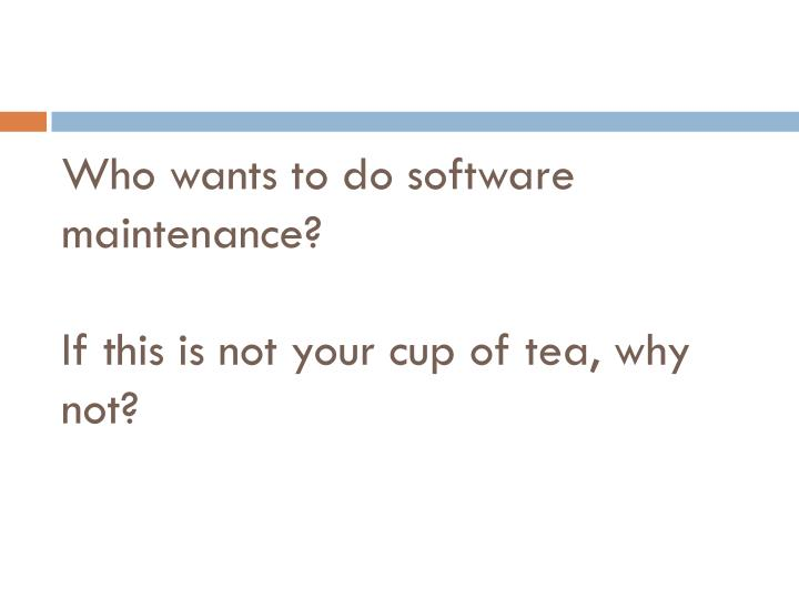 Who wants to do software maintenance if this is not your cup of tea why not