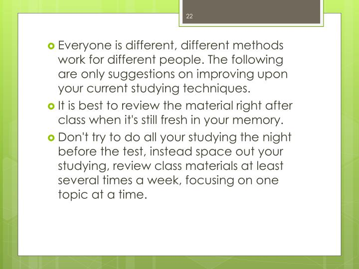 Everyone is different, different methods work for different people. The following are only suggestions on improving upon your current studying techniques.