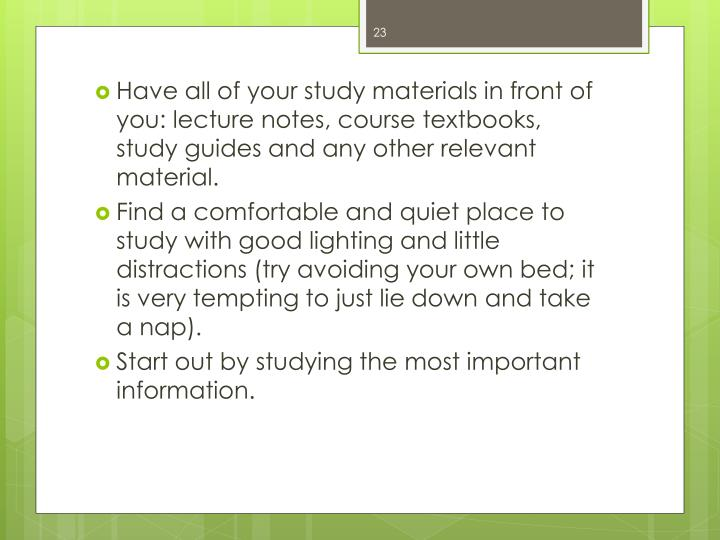 Have all of your study materials in front of you: lecture notes, course textbooks, study guides and any other relevant material.