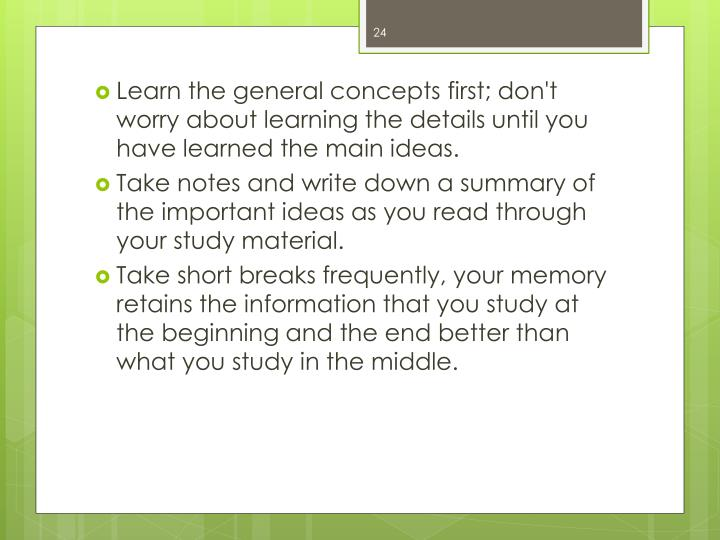 Learn the general concepts first; don't worry about learning the details until you have learned the main ideas.