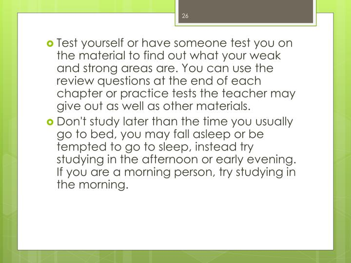 Test yourself or have someone test you on the material to find out what your weak and strong areas are. You can use the review questions at the end of each chapter or practice tests the teacher may give out as well as other materials.
