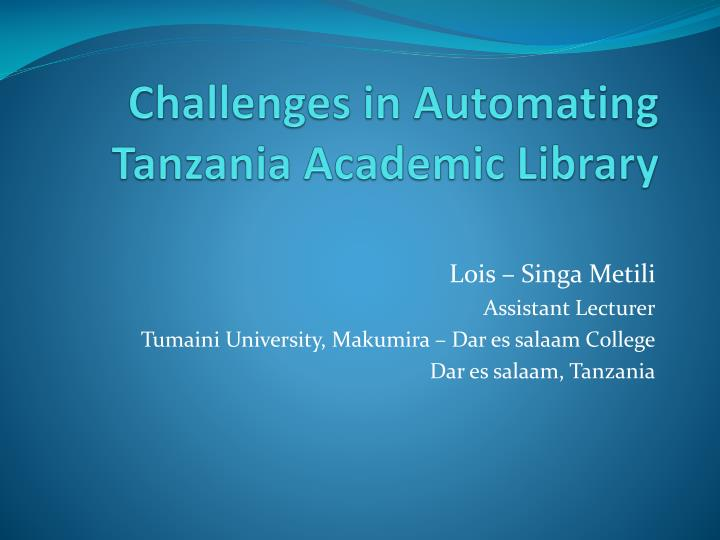 challenges in automating tanzania academic library information technology essay Challenges in automating tanzania academic library lois – singametili assistant lecturer tumaini university, makumira – dar es salaam college.