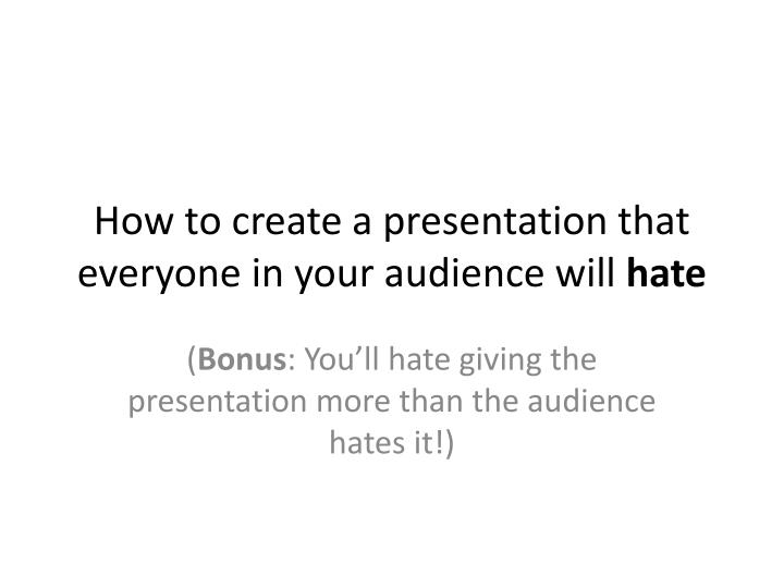 how to create a presentation that everyone in your audience will hate n.
