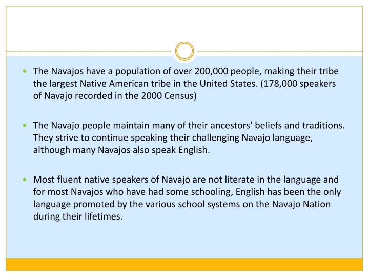 The Navajos have a population of over 200,000 people, making their tribe the largest Native American tribe in the United States. (