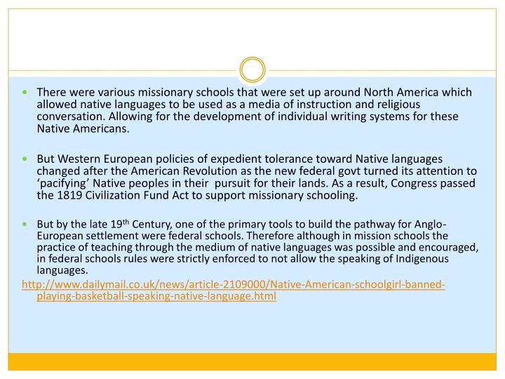 There were various missionary schools that were set up around North America which allowed native languages to be used as a media of instruction and religious conversation. Allowing for the development of individual writing systems for these Native Americans.