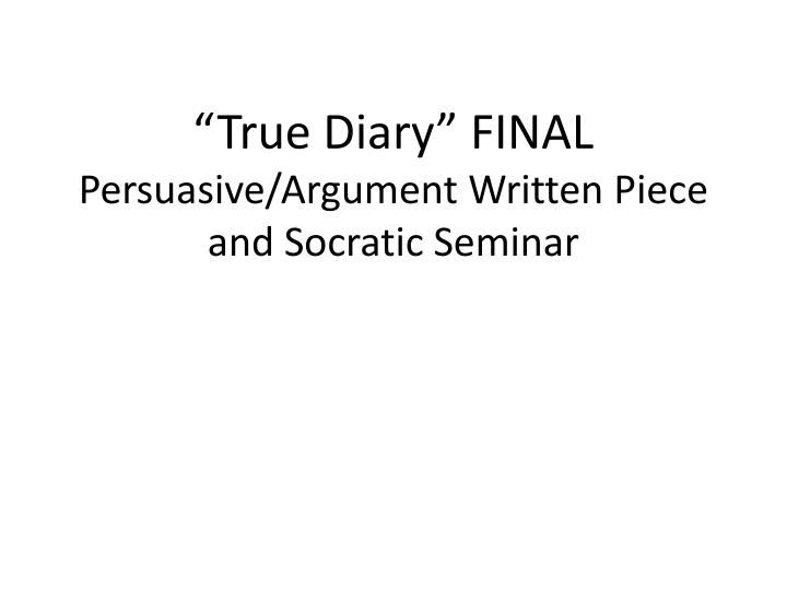 True diary final persuasive argument written piece and socratic seminar