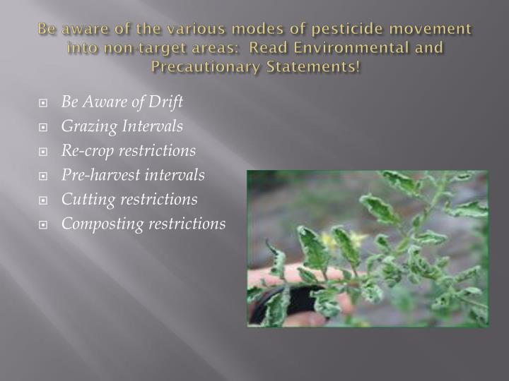 Be aware of the various modes of pesticide movement into non-target areas:  Read Environmental and P...