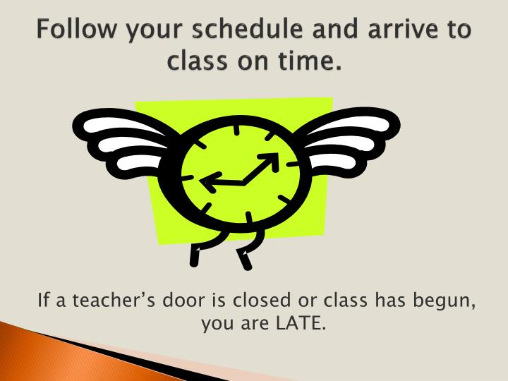 Follow your schedule and arrive to class on time.