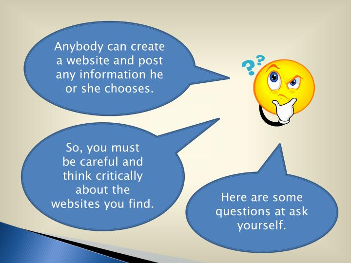 Anybody can create a website and post any information he or she chooses.