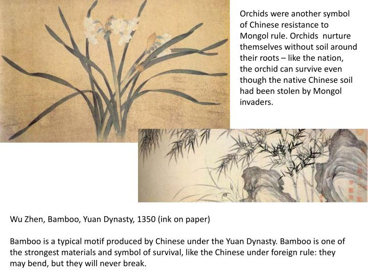 Orchids were another symbol of Chinese resistance to Mongol rule. Orchids  nurture themselves without soil around their roots – like the nation, the orchid can survive even though the native Chinese soil had been stolen by Mongol invaders.