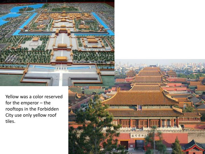 Yellow was a color reserved for the emperor – the rooftops in the Forbidden City use only yellow roof tiles.