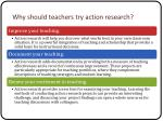 why should teachers try action research