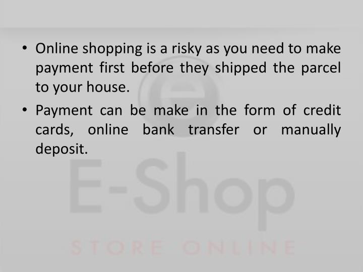 Online shopping is a risky as you need to make payment first before they shipped the parcel to your ...